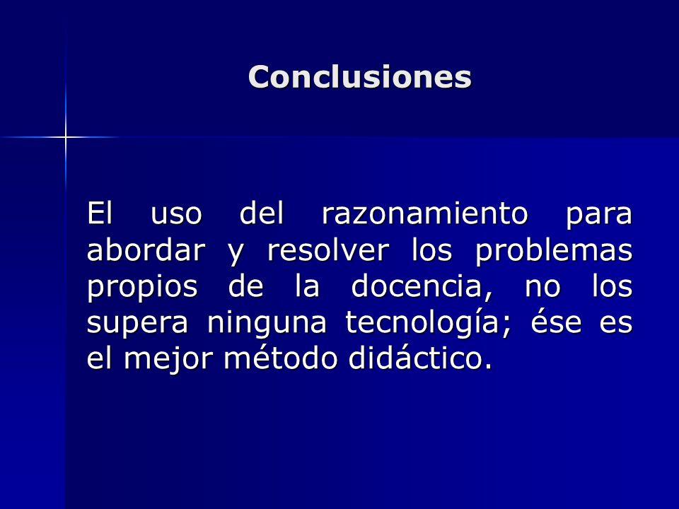 Conclusiones El uso del razonamiento para abordar y resolver los problemas propios de la docencia, no los supera ninguna tecnología; ése es el mejor m