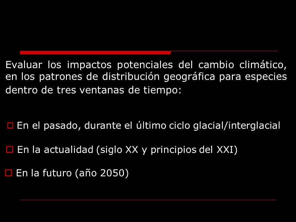 Evaluar los impactos potenciales del cambio climático, en los patrones de distribución geográfica para especies dentro de tres ventanas de tiempo: En
