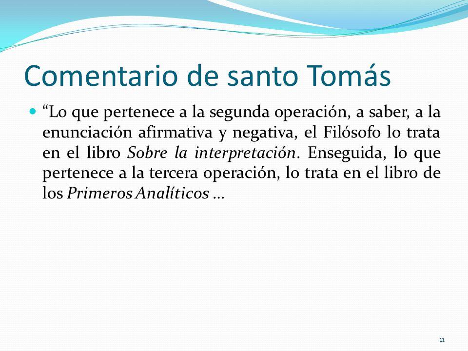 Comentario de santo Tomás Lo que pertenece a la segunda operación, a saber, a la enunciación afirmativa y negativa, el Filósofo lo trata en el libro Sobre la interpretación.