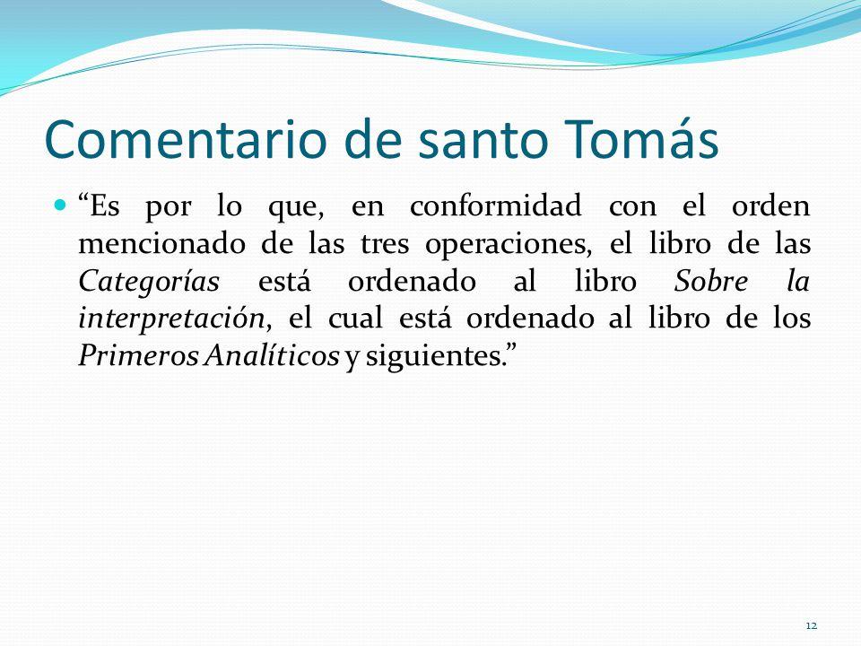 Comentario de santo Tomás Es por lo que, en conformidad con el orden mencionado de las tres operaciones, el libro de las Categorías está ordenado al libro Sobre la interpretación, el cual está ordenado al libro de los Primeros Analíticos y siguientes.
