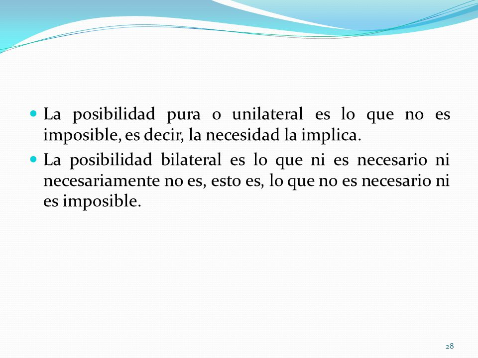La posibilidad pura o unilateral es lo que no es imposible, es decir, la necesidad la implica. La posibilidad bilateral es lo que ni es necesario ni n