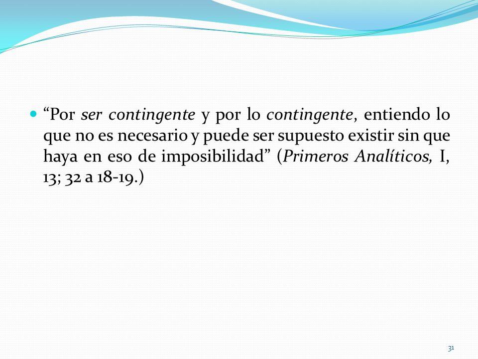 Por ser contingente y por lo contingente, entiendo lo que no es necesario y puede ser supuesto existir sin que haya en eso de imposibilidad (Primeros Analíticos, I, 13; 32 a 18-19.) 31