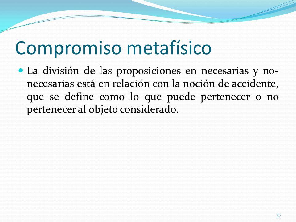 Compromiso metafísico La división de las proposiciones en necesarias y no- necesarias está en relación con la noción de accidente, que se define como lo que puede pertenecer o no pertenecer al objeto considerado.