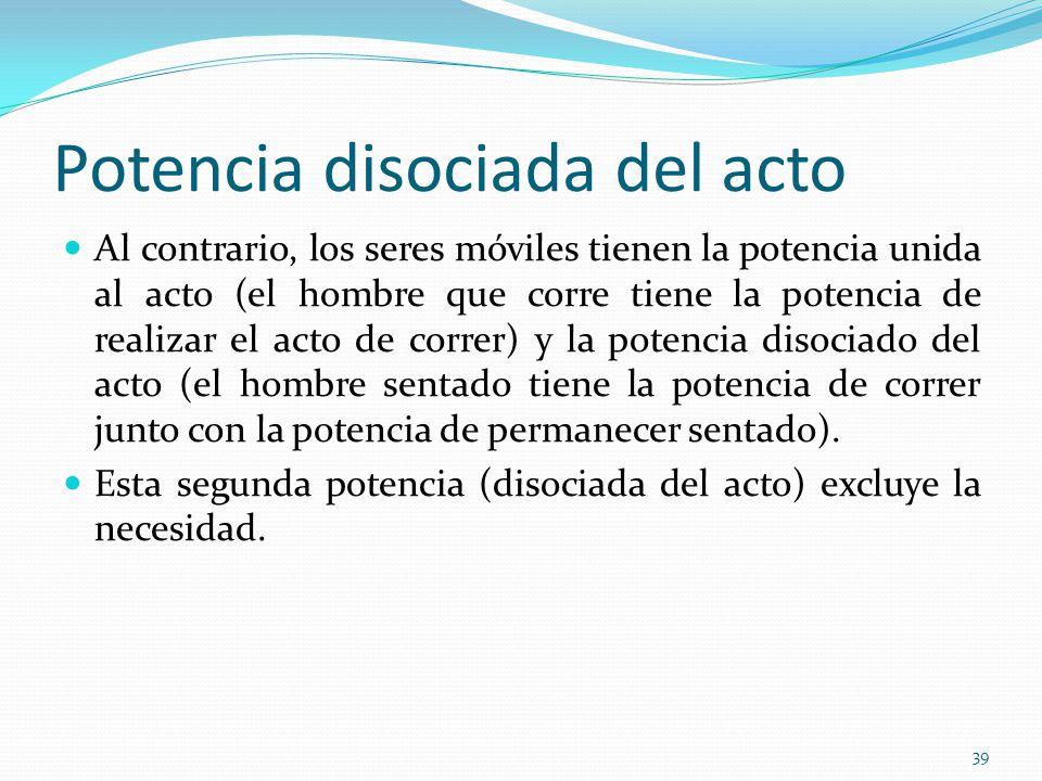 Potencia disociada del acto Al contrario, los seres móviles tienen la potencia unida al acto (el hombre que corre tiene la potencia de realizar el act