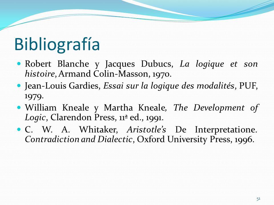 Bibliografía Robert Blanche y Jacques Dubucs, La logique et son histoire, Armand Colin-Masson, 1970. Jean-Louis Gardies, Essai sur la logique des moda