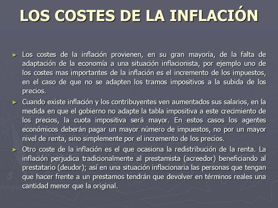 LOS COSTES DE LA INFLACIÓN Los costes de la inflación provienen, en su gran mayoría, de la falta de adaptación de la economía a una situación inflacionista, por ejemplo uno de los costes mas importantes de la inflación es el incremento de los impuestos, en el caso de que no se adapten los tramos impositivos a la subida de los precios.
