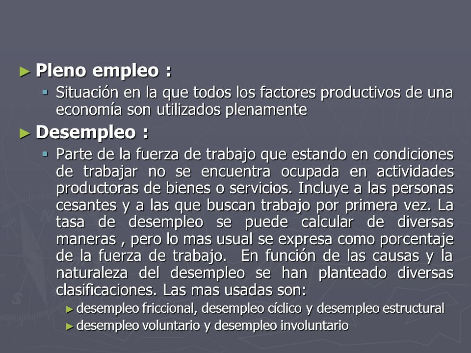 Pleno empleo : Pleno empleo : Situación en la que todos los factores productivos de una economía son utilizados plenamente Situación en la que todos los factores productivos de una economía son utilizados plenamente Desempleo : Desempleo : Parte de la fuerza de trabajo que estando en condiciones de trabajar no se encuentra ocupada en actividades productoras de bienes o servicios.