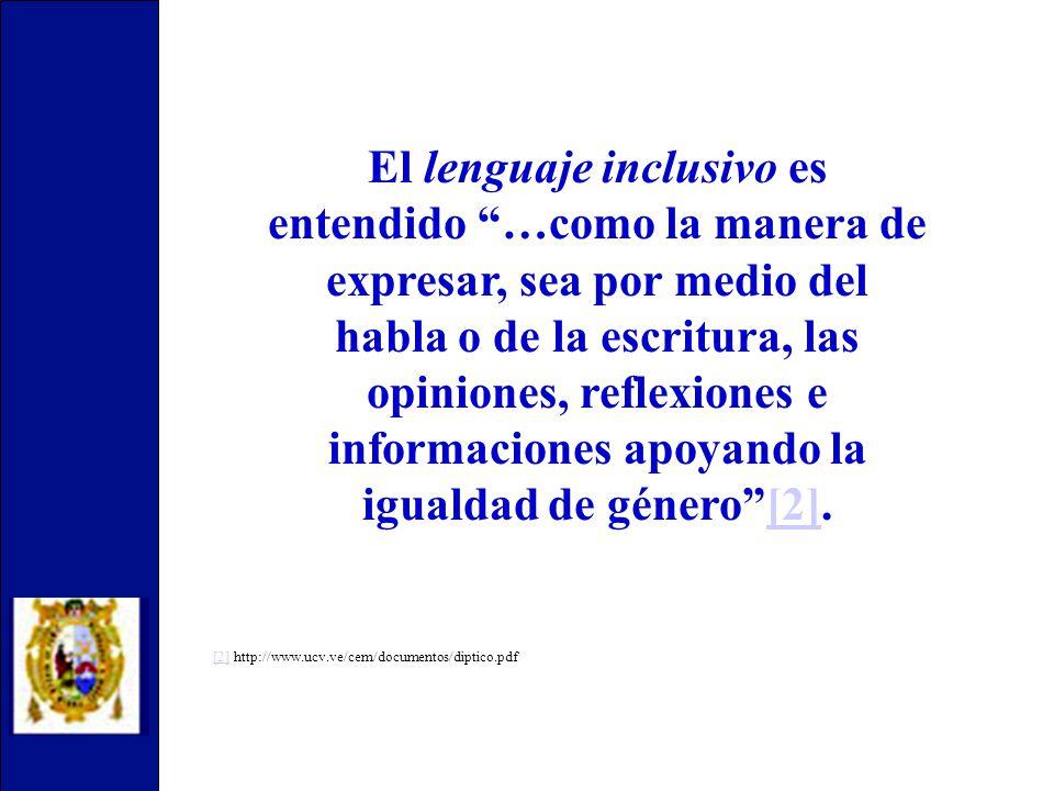 El lenguaje inclusivo es entendido …como la manera de expresar, sea por medio del habla o de la escritura, las opiniones, reflexiones e informaciones apoyando la igualdad de género[2].[2] [2][2] http://www.ucv.ve/cem/documentos/diptico.pdf