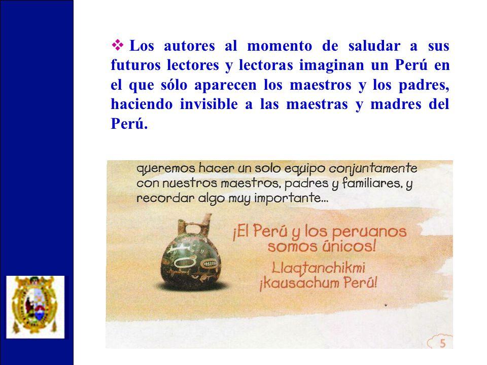 Los autores al momento de saludar a sus futuros lectores y lectoras imaginan un Perú en el que sólo aparecen los maestros y los padres, haciendo invisible a las maestras y madres del Perú.