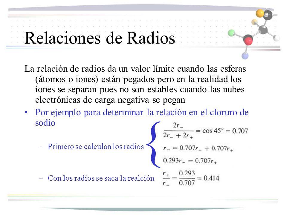Relaciones de Radios La relación de radios da un valor límite cuando las esferas (átomos o iones) están pegados pero en la realidad los iones se separan pues no son estables cuando las nubes electrónicas de carga negativa se pegan Por ejemplo para determinar la relación en el cloruro de sodio –Primero se calculan los radios –Con los radios se saca la realción {