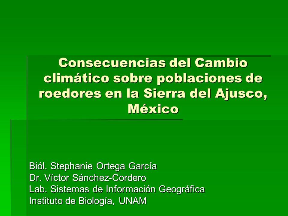 Consecuencias del Cambio climático sobre poblaciones de roedores en la Sierra del Ajusco, México Biól. Stephanie Ortega García Dr. Víctor Sánchez-Cord