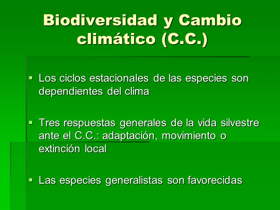 Biodiversidad y Cambio climático (C.C.) Los ciclos estacionales de las especies son dependientes del clima Los ciclos estacionales de las especies son dependientes del clima Tres respuestas generales de la vida silvestre ante el C.C.: adaptación, movimiento o extinción local Tres respuestas generales de la vida silvestre ante el C.C.: adaptación, movimiento o extinción local Las especies generalistas son favorecidas Las especies generalistas son favorecidas