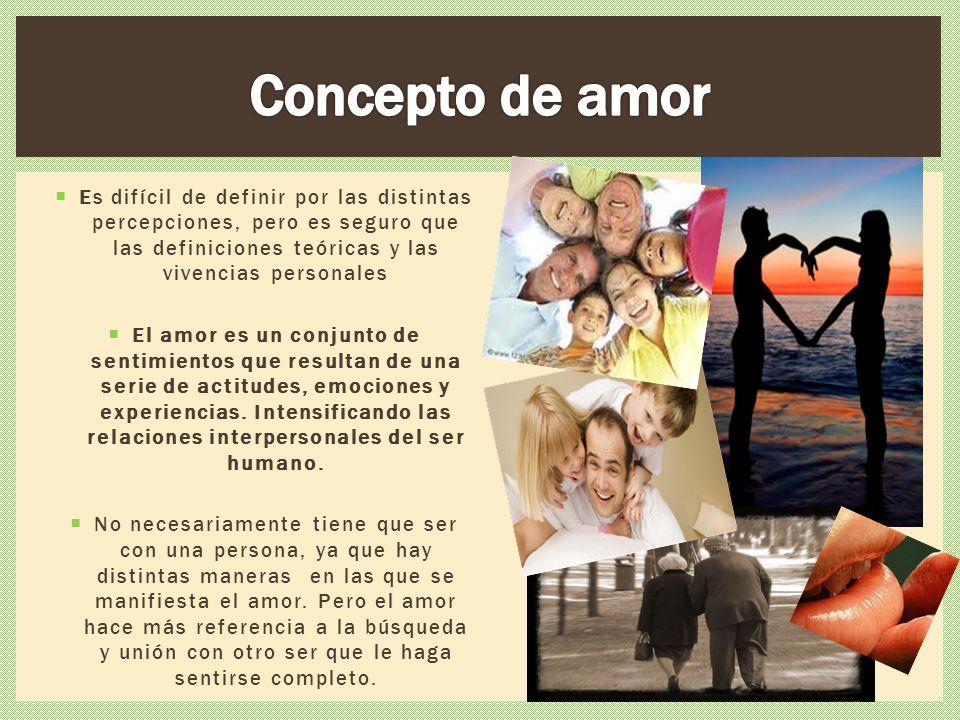 Es difícil de definir por las distintas percepciones, pero es seguro que las definiciones teóricas y las vivencias personales El amor es un conjunto d