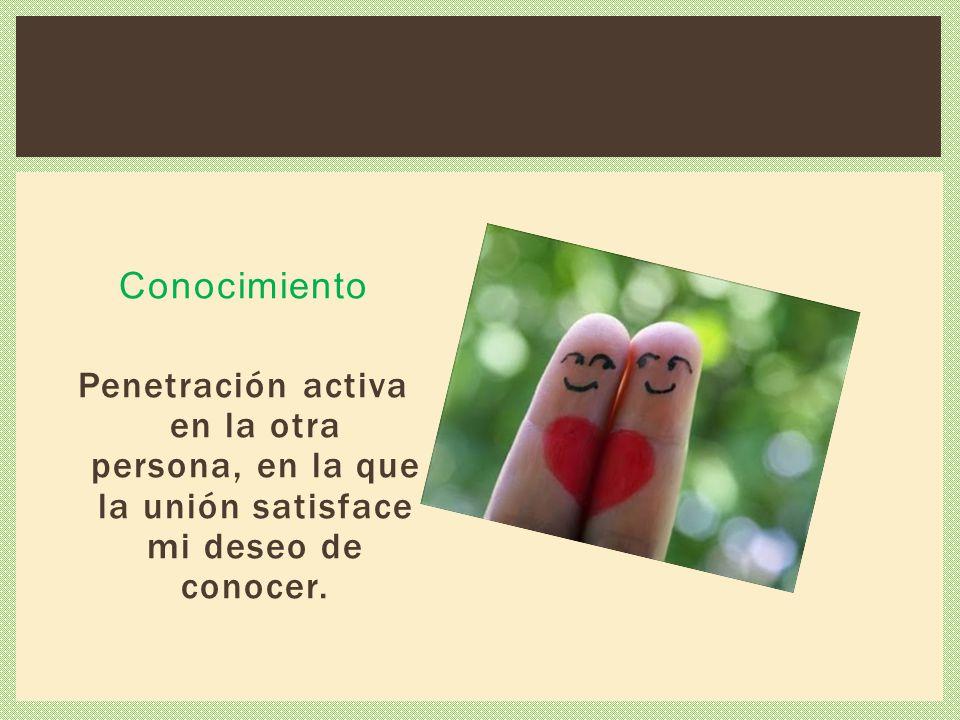 Conocimiento Penetración activa en la otra persona, en la que la unión satisface mi deseo de conocer.