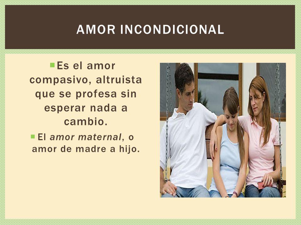 Es el amor compasivo, altruista que se profesa sin esperar nada a cambio. El amor maternal, o amor de madre a hijo. AMOR INCONDICIONAL