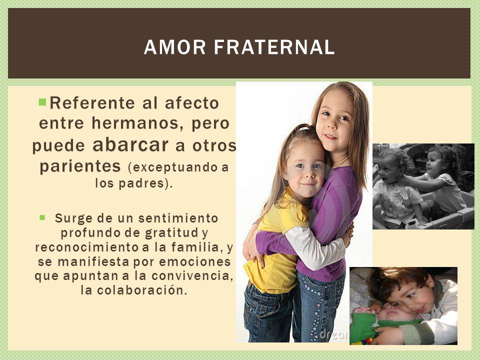 Referente al afecto entre hermanos, pero puede abarcar a otros parientes (exceptuando a los padres). Surge de un sentimiento profundo de gratitud y re