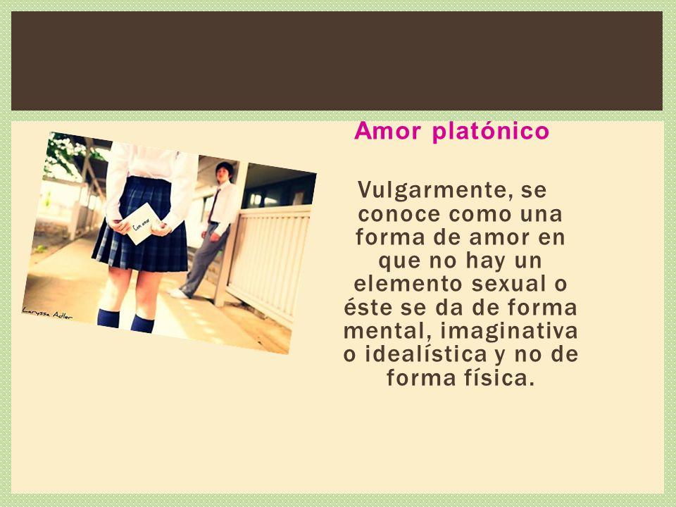 Amor platónico Vulgarmente, se conoce como una forma de amor en que no hay un elemento sexual o éste se da de forma mental, imaginativa o idealística