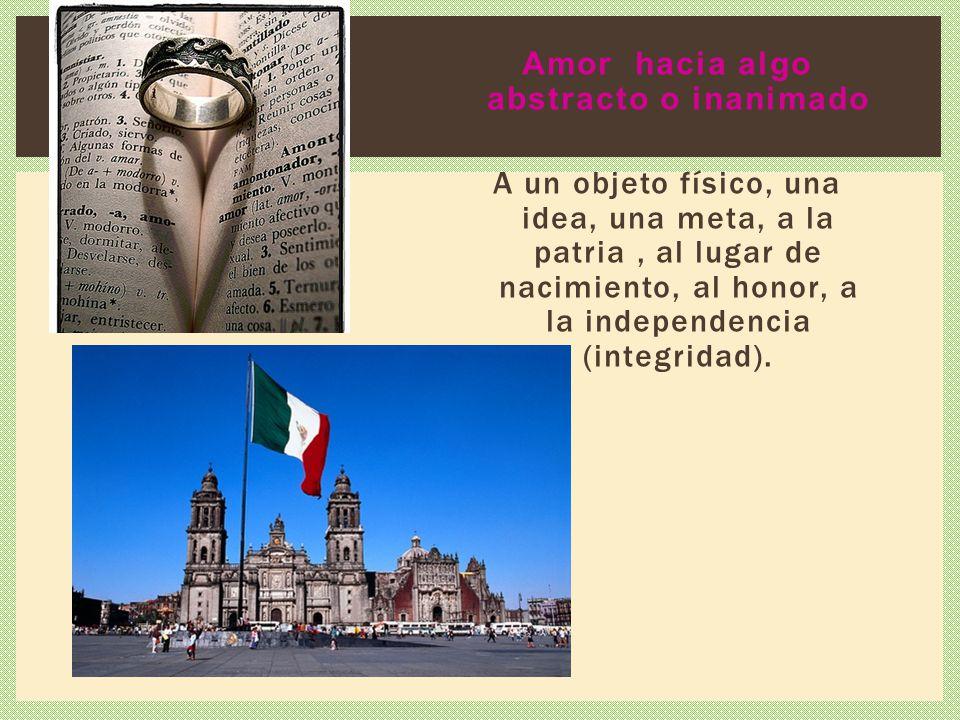 Amor hacia algo abstracto o inanimado A un objeto físico, una idea, una meta, a la patria, al lugar de nacimiento, al honor, a la independencia (integ