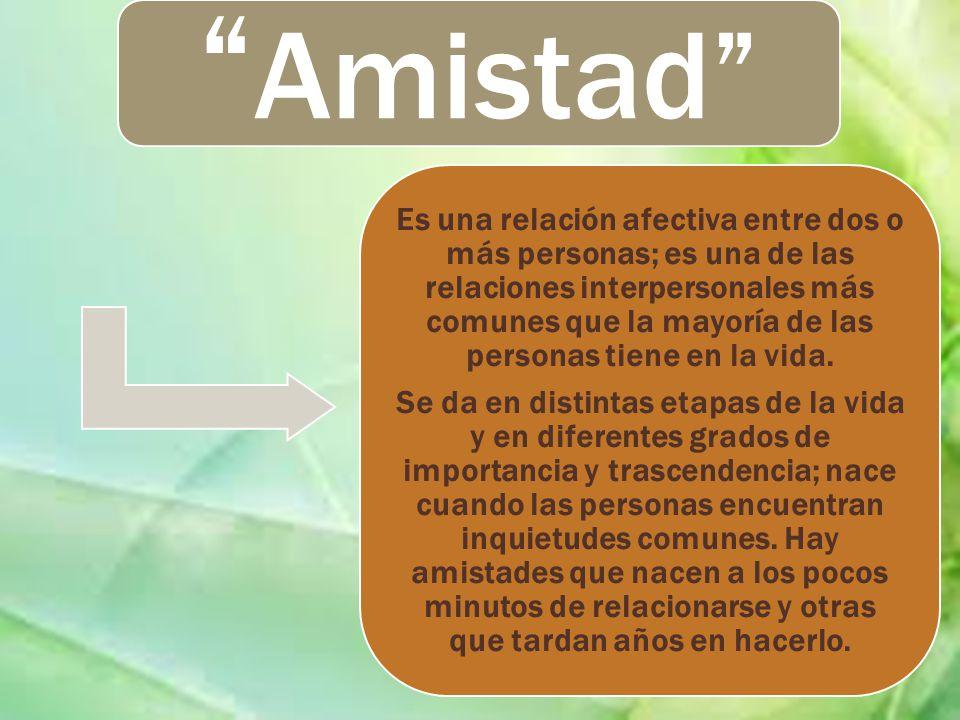 Amistad Es una relación afectiva entre dos o más personas; es una de las relaciones interpersonales más comunes que la mayoría de las personas tiene e
