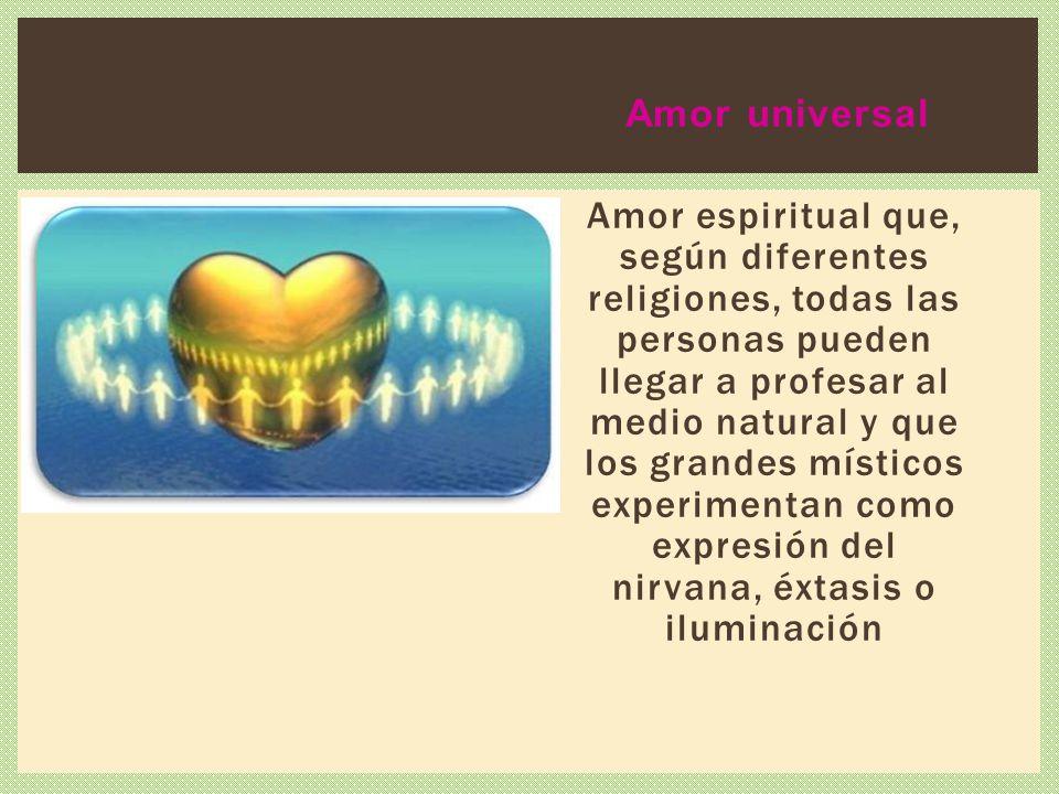 Amor universal Amor espiritual que, según diferentes religiones, todas las personas pueden llegar a profesar al medio natural y que los grandes místic