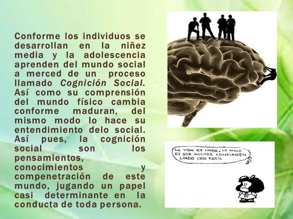 Conforme los individuos se desarrollan en la niñez media y la adolescencia aprenden del mundo social a merced de un proceso llamado Cognición Social.
