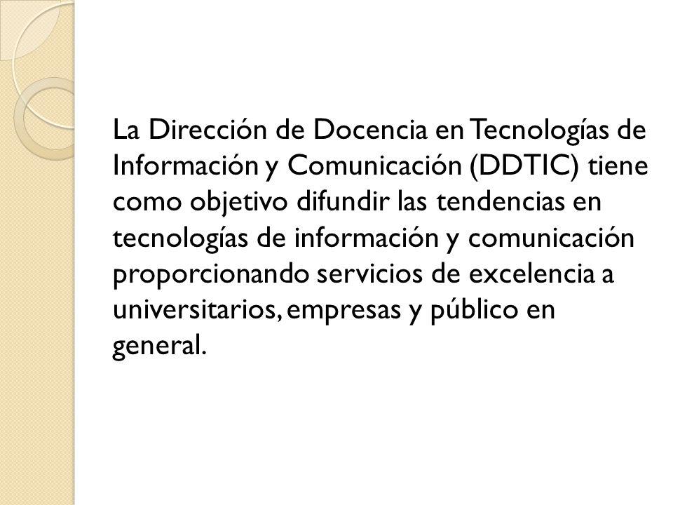 La Dirección de Docencia en Tecnologías de Información y Comunicación (DDTIC) tiene como objetivo difundir las tendencias en tecnologías de informació