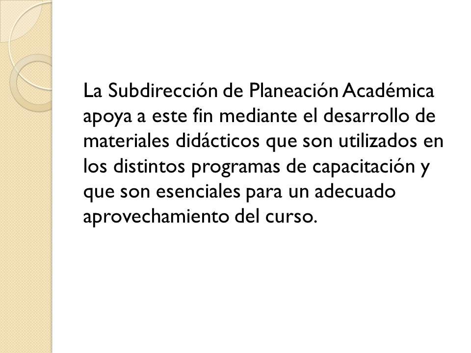 La Subdirección de Planeación Académica apoya a este fin mediante el desarrollo de materiales didácticos que son utilizados en los distintos programas