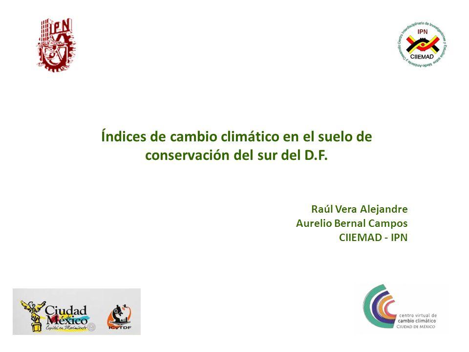 Índices de cambio climático en el suelo de conservación del sur del D.F. Raúl Vera Alejandre Aurelio Bernal Campos CIIEMAD - IPN