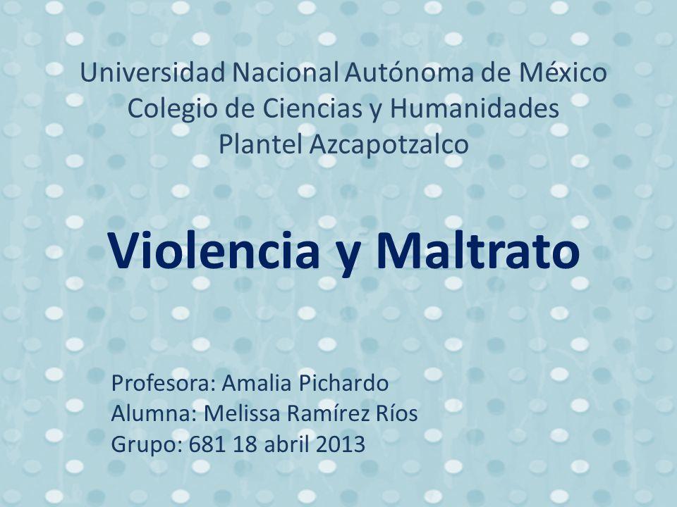 Universidad Nacional Autónoma de México Colegio de Ciencias y Humanidades Plantel Azcapotzalco Violencia y Maltrato Profesora: Amalia Pichardo Alumna: