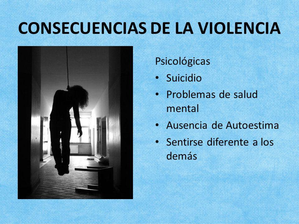 CONSECUENCIAS DE LA VIOLENCIA Psicológicas Suicidio Problemas de salud mental Ausencia de Autoestima Sentirse diferente a los demás