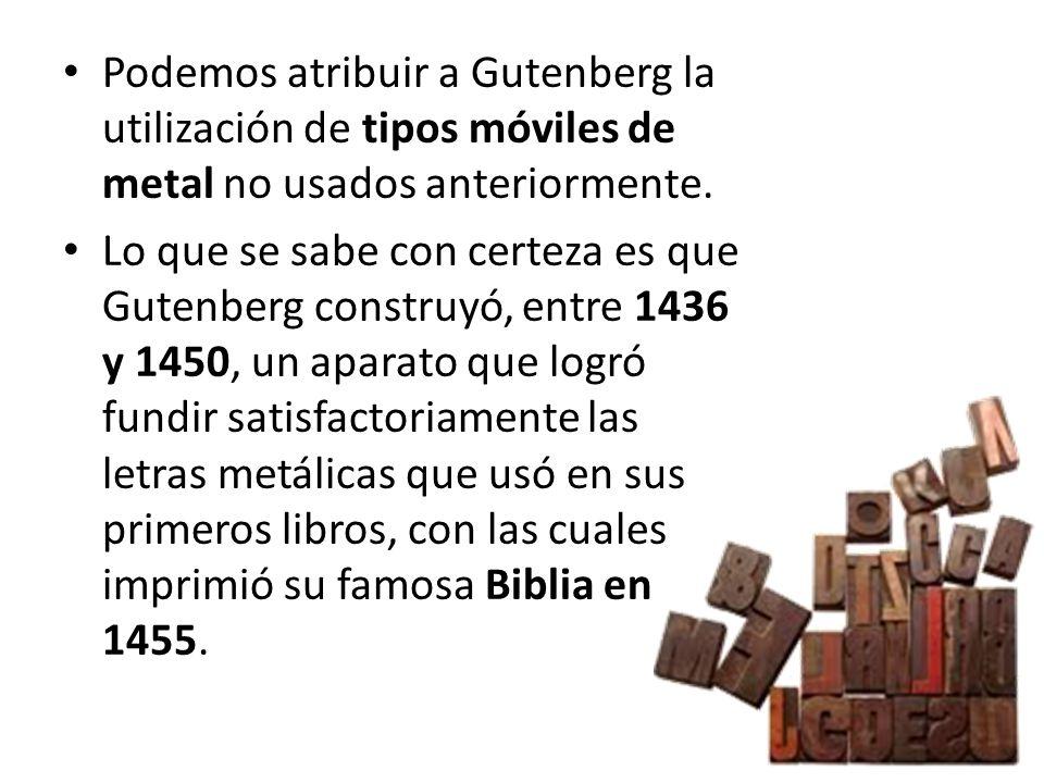 Podemos atribuir a Gutenberg la utilización de tipos móviles de metal no usados anteriormente. Lo que se sabe con certeza es que Gutenberg construyó,