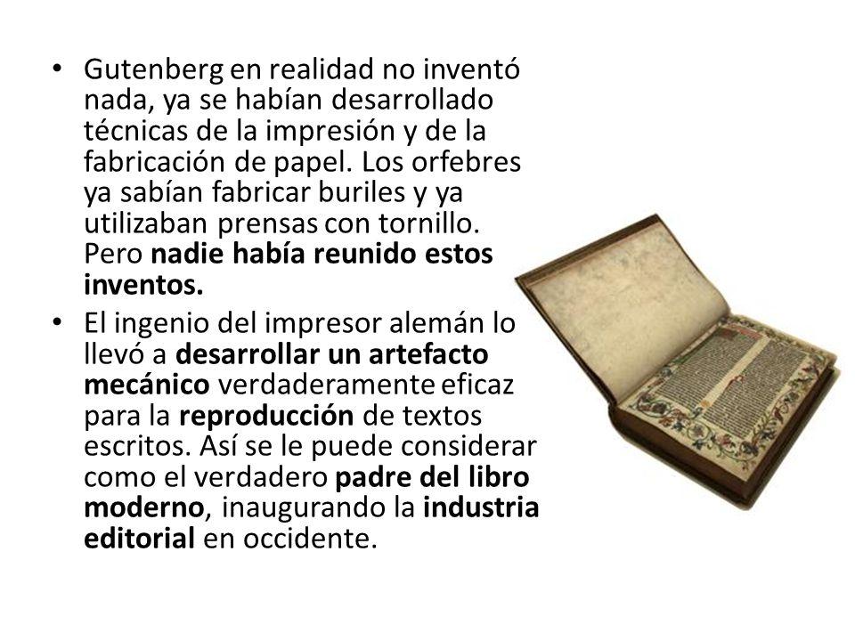 Gutenberg en realidad no inventó nada, ya se habían desarrollado técnicas de la impresión y de la fabricación de papel. Los orfebres ya sabían fabrica