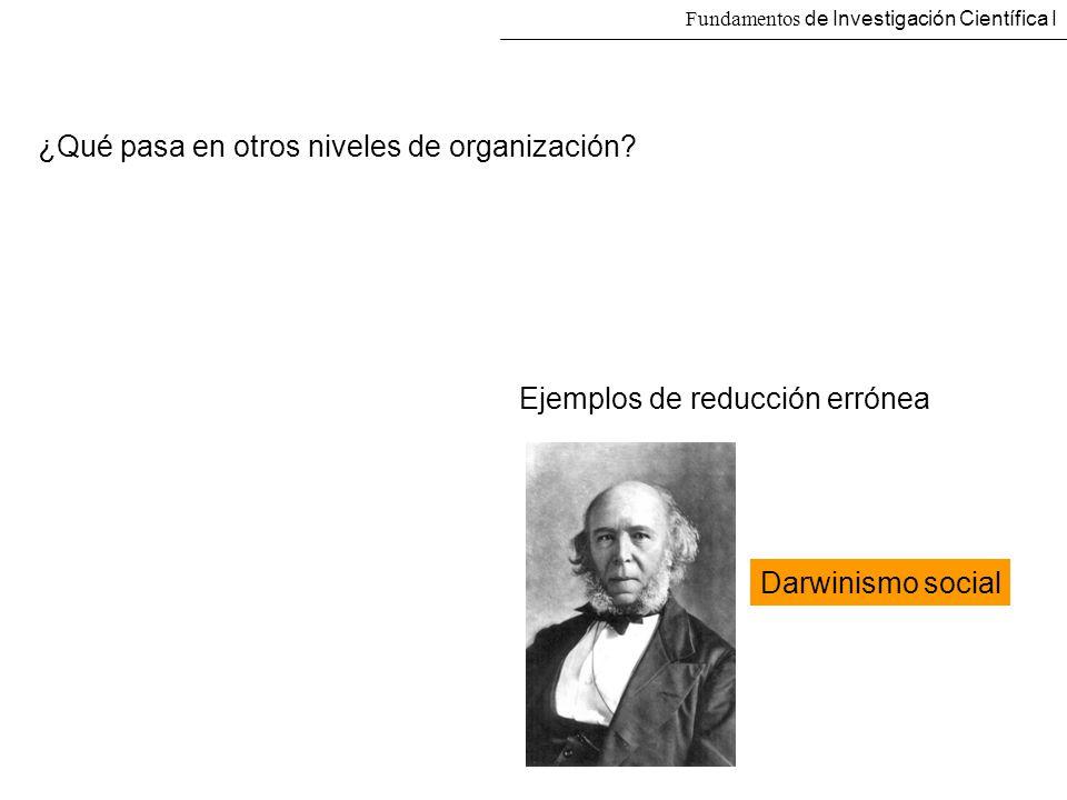 Fundamentos de Investigación Científica I ¿Qué pasa en otros niveles de organización? Ejemplos de reducción errónea Darwinismo social