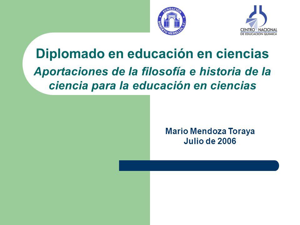 Diplomado en educación en ciencias Aportaciones de la filosofía e historia de la ciencia para la educación en ciencias Mario Mendoza Toraya Julio de 2