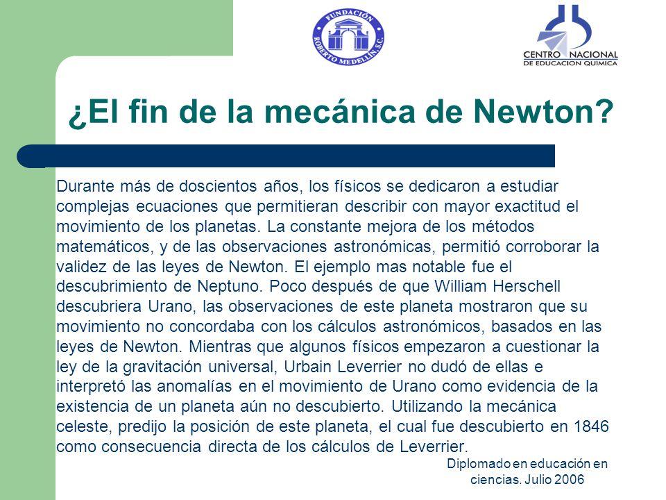 Diplomado en educación en ciencias. Julio 2006 ¿El fin de la mecánica de Newton? Durante más de doscientos años, los físicos se dedicaron a estudiar c