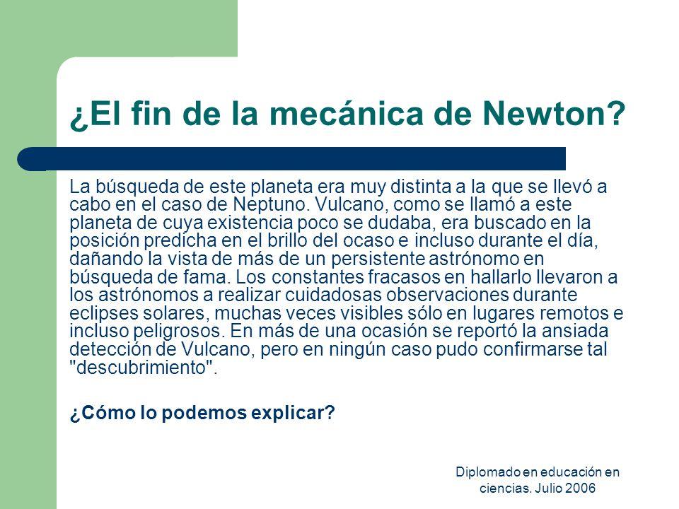 Diplomado en educación en ciencias. Julio 2006 ¿El fin de la mecánica de Newton? La búsqueda de este planeta era muy distinta a la que se llevó a cabo