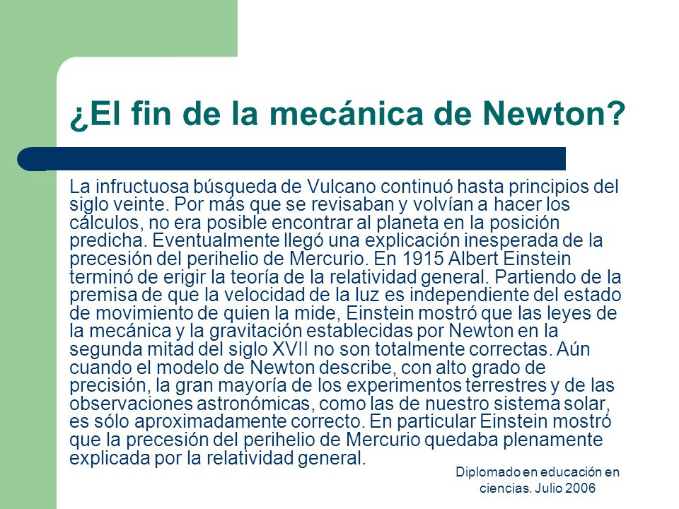 Diplomado en educación en ciencias. Julio 2006 ¿El fin de la mecánica de Newton? La infructuosa búsqueda de Vulcano continuó hasta principios del sigl