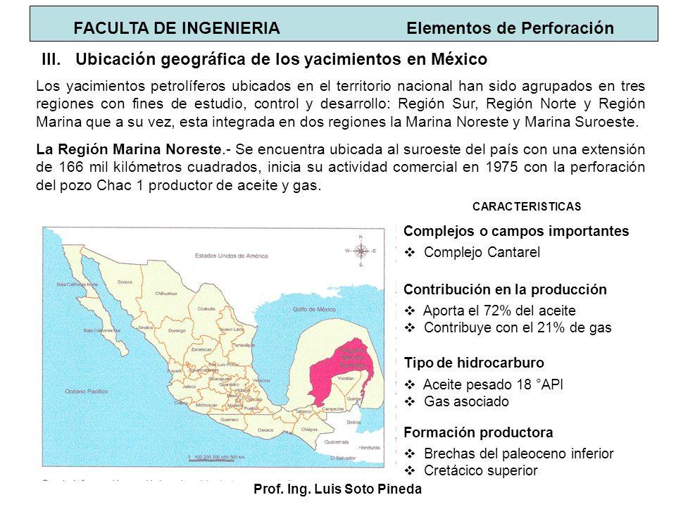 Prof. Ing. Luis Soto Pineda FACULTA DE INGENIERIA Elementos de Perforación III.Ubicación geográfica de los yacimientos en México Los yacimientos petro