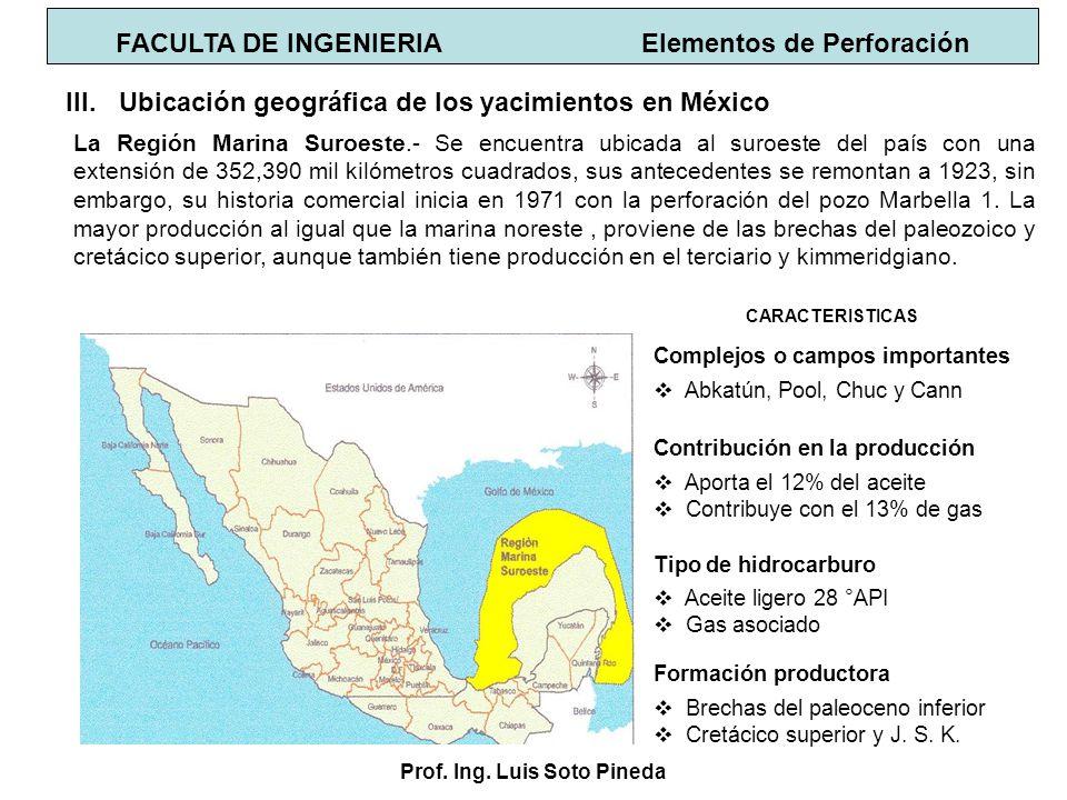 Prof. Ing. Luis Soto Pineda FACULTA DE INGENIERIA Elementos de Perforación III.Ubicación geográfica de los yacimientos en México La Región Marina Suro