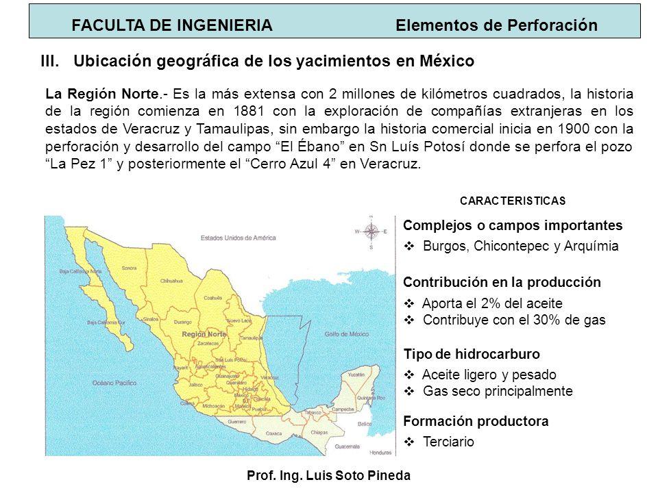 Prof. Ing. Luis Soto Pineda FACULTA DE INGENIERIA Elementos de Perforación III.Ubicación geográfica de los yacimientos en México La Región Norte.- Es