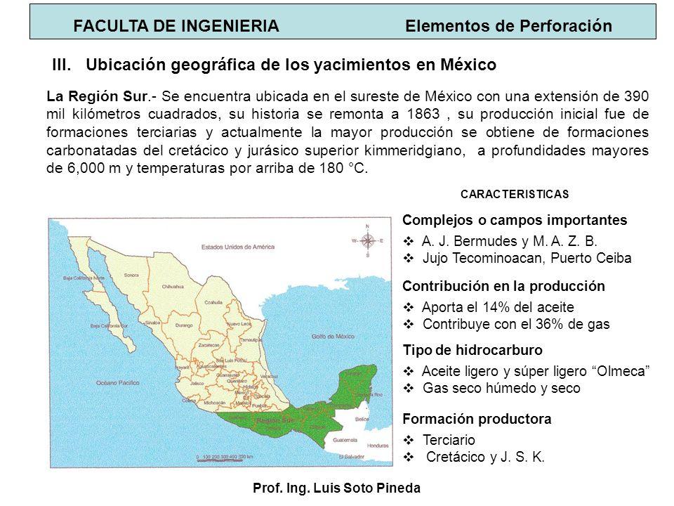 Prof. Ing. Luis Soto Pineda FACULTA DE INGENIERIA Elementos de Perforación III.Ubicación geográfica de los yacimientos en México La Región Sur.- Se en