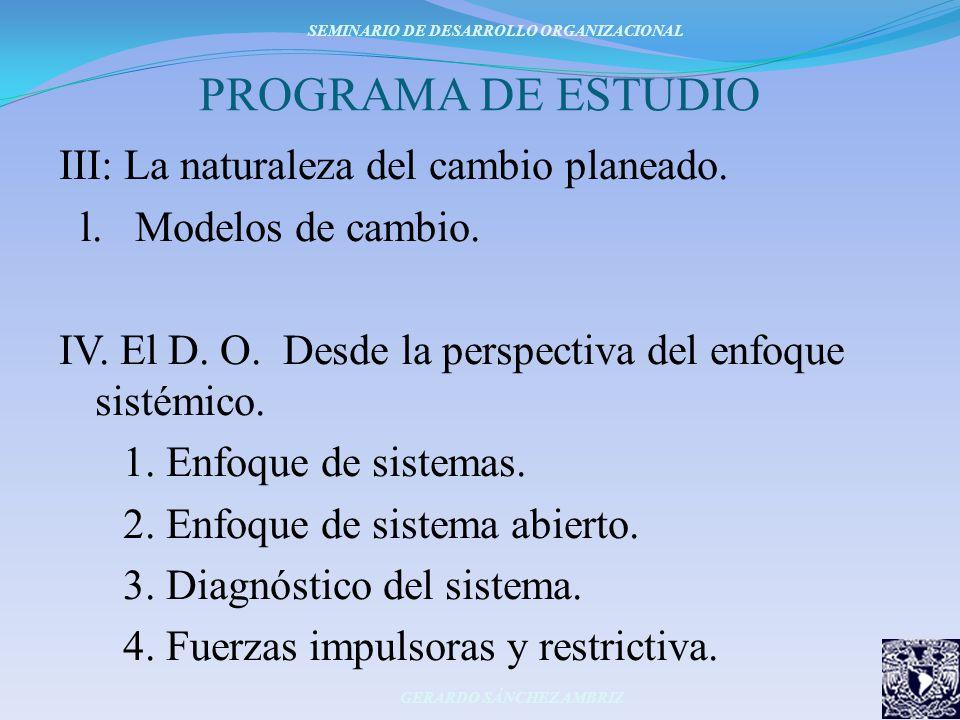 PROGRAMA DE ESTUDIO III: La naturaleza del cambio planeado. l. Modelos de cambio. IV. El D. O. Desde la perspectiva del enfoque sistémico. 1. Enfoque