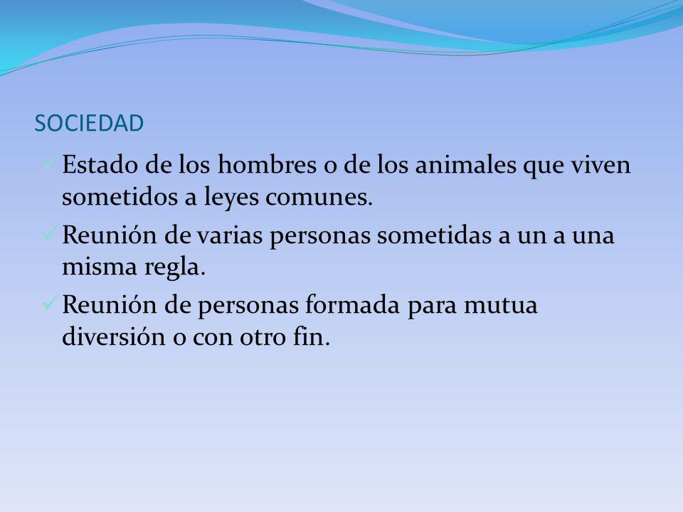 SOCIEDAD Estado de los hombres o de los animales que viven sometidos a leyes comunes. Reunión de varias personas sometidas a un a una misma regla. Reu