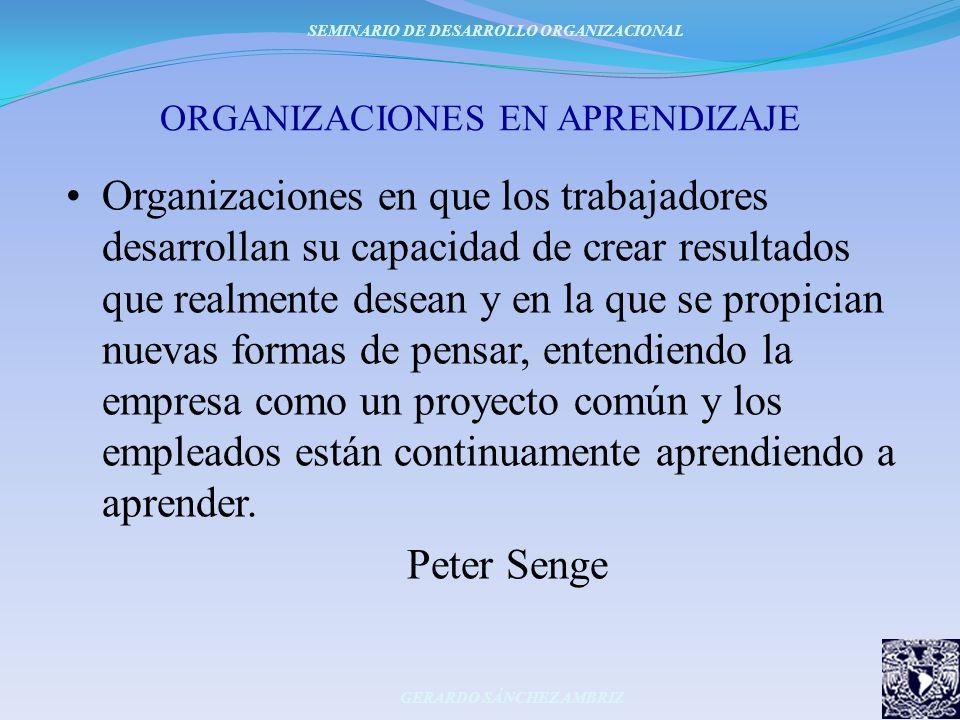 ORGANIZACIONES EN APRENDIZAJE Organizaciones en que los trabajadores desarrollan su capacidad de crear resultados que realmente desean y en la que se
