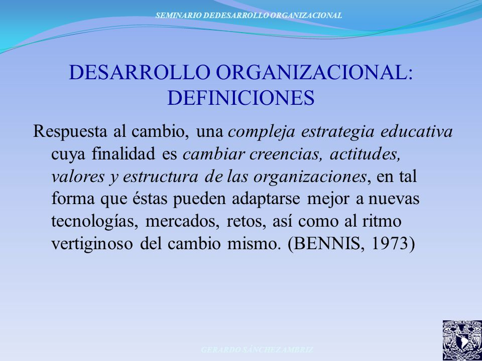 DESARROLLO ORGANIZACIONAL: DEFINICIONES Respuesta al cambio, una compleja estrategia educativa cuya finalidad es cambiar creencias, actitudes, valores