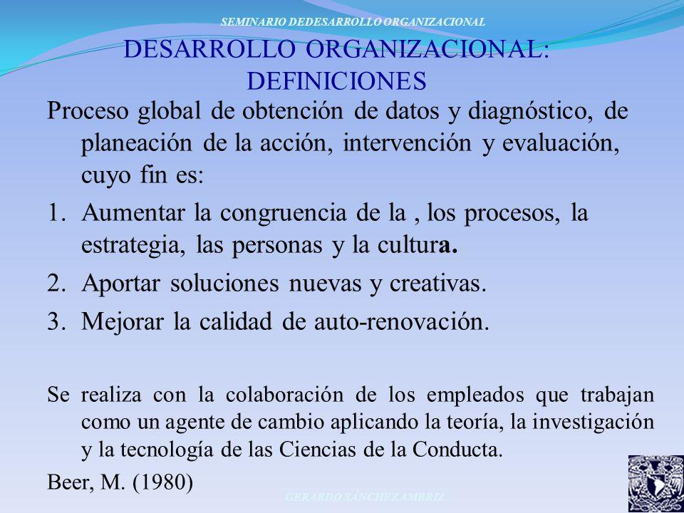 DESARROLLO ORGANIZACIONAL: DEFINICIONES Proceso global de obtención de datos y diagnóstico, de planeación de la acción, intervención y evaluación, cuy