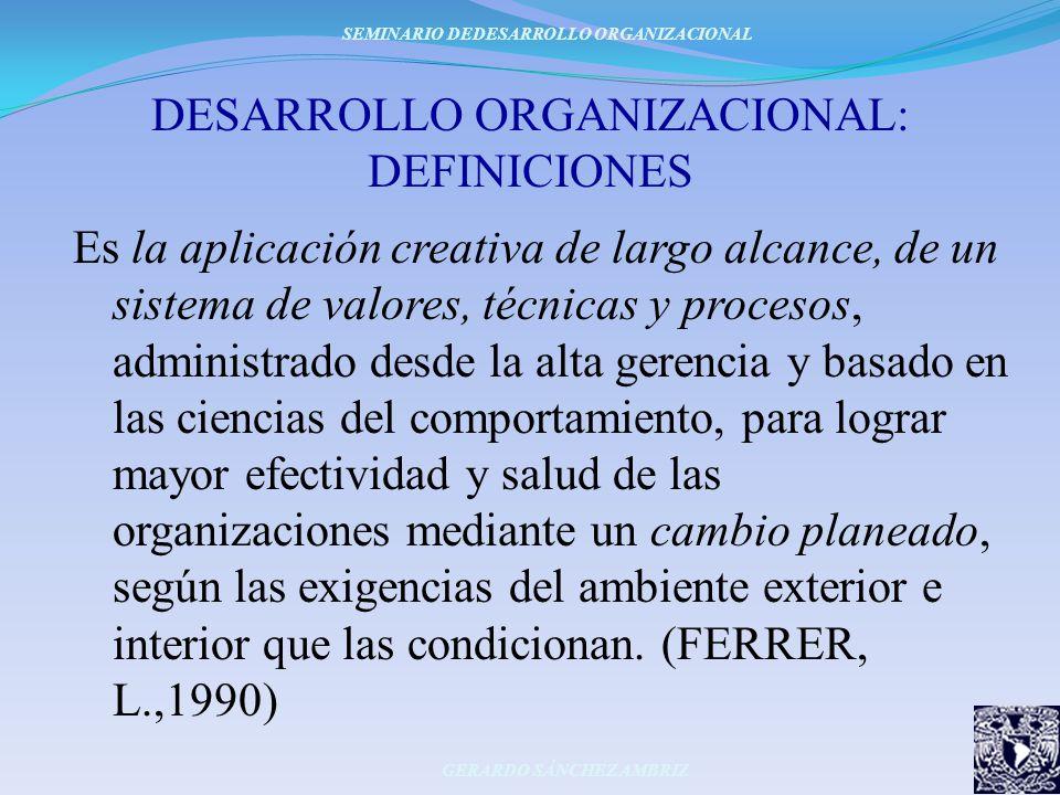DESARROLLO ORGANIZACIONAL: DEFINICIONES Es la aplicación creativa de largo alcance, de un sistema de valores, técnicas y procesos, administrado desde