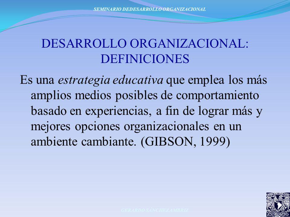 DESARROLLO ORGANIZACIONAL: DEFINICIONES Es una estrategia educativa que emplea los más amplios medios posibles de comportamiento basado en experiencia