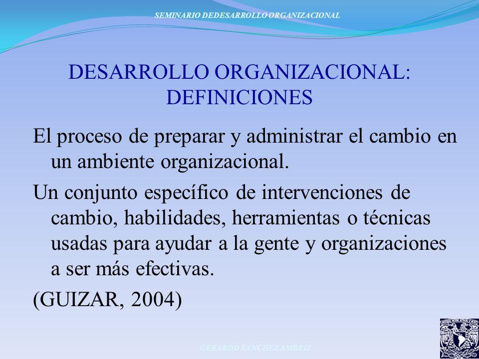 DESARROLLO ORGANIZACIONAL: DEFINICIONES El proceso de preparar y administrar el cambio en un ambiente organizacional. Un conjunto específico de interv