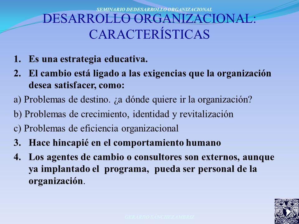 DESARROLLO ORGANIZACIONAL: CARACTERÍSTICAS 1.Es una estrategia educativa. 2.El cambio está ligado a las exigencias que la organización desea satisface
